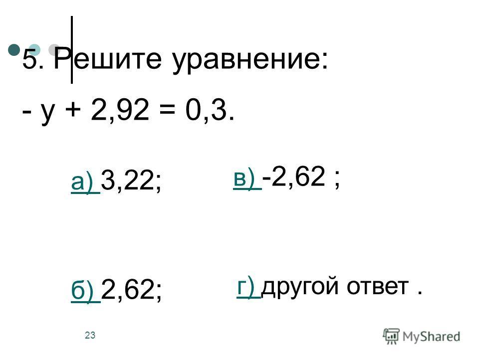 23 5. Решите уравнение: - у + 2,92 = 0,3. а) а) 3,22; б) б) 2,62; в) в) -2,62 ; г) г) другой ответ.