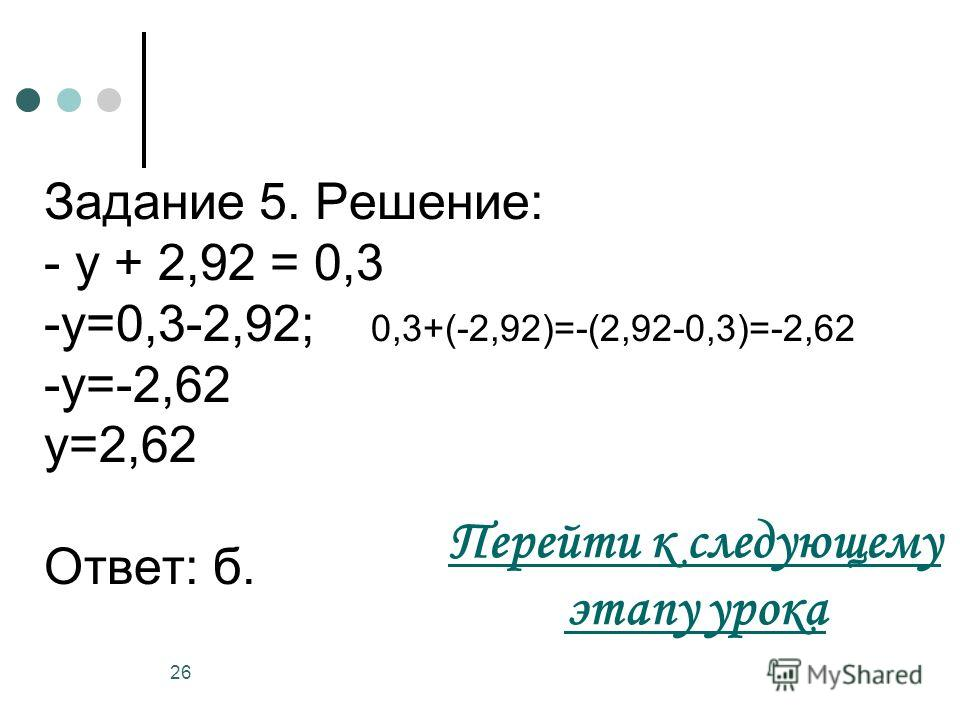 26 Задание 5. Решение: - у + 2,92 = 0,3 -у=0,3-2,92; 0,3+(-2,92)=-(2,92-0,3)=-2,62 -у=-2,62 у=2,62 Ответ: б. Перейти к следующему этапу урока