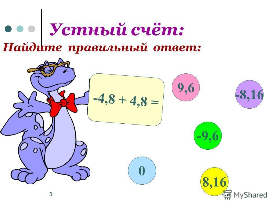 3 Устный счёт: Найдите правильный ответ: -4,8 + 4,8 = 9,6 -9,6 8,16 0 -8,16
