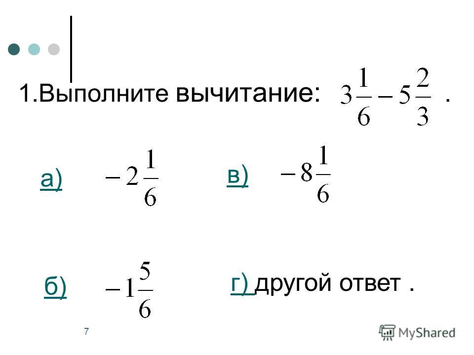 7 1.Выполните вычитание:. а) б) в) г) г) другой ответ.