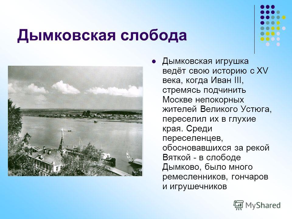 Дымковская слобода Дымковская игрушка ведёт свою историю с XV века, когда Иван III, стремясь подчинить Москве непокорных жителей Великого Устюга, переселил их в глухие края. Среди переселенцев, обосновавшихся за рекой Вяткой - в слободе Дымково, было