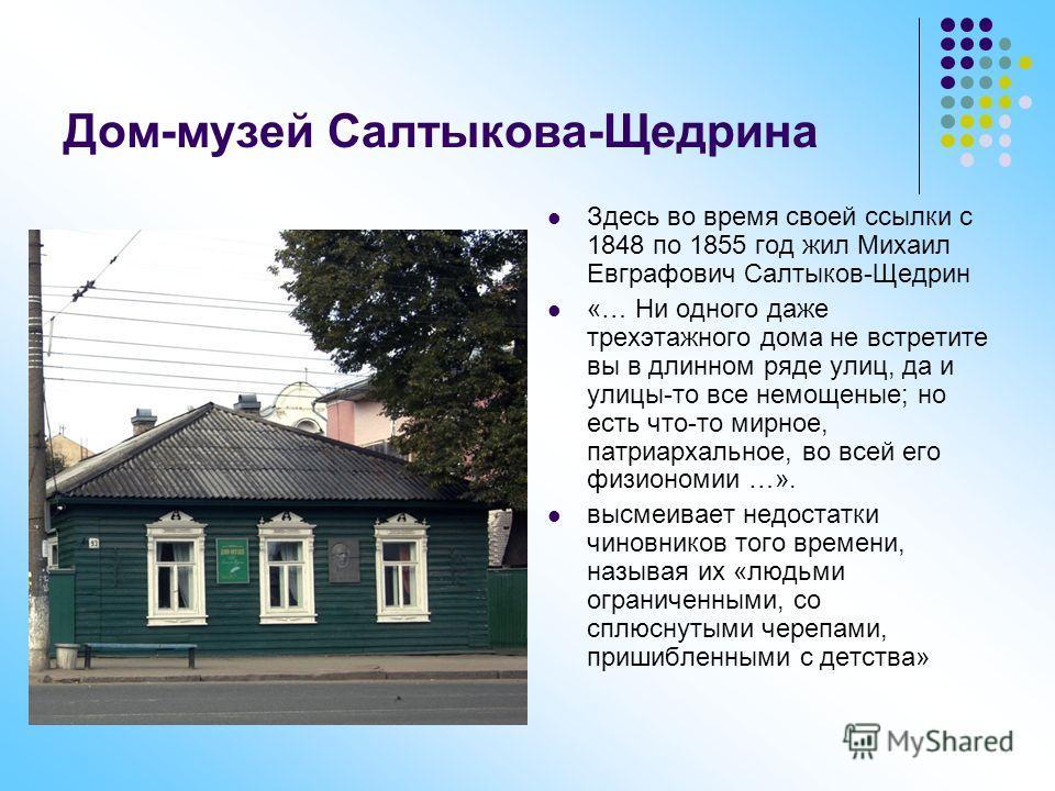 Дом-музей Салтыкова-Щедрина Здесь во время своей ссылки с 1848 по 1855 год жил Михаил Евграфович Салтыков-Щедрин «… Ни одного даже трехэтажного дома не встретите вы в длинном ряде улиц, да и улицы-то все немощеные; но есть что-то мирное, патриархальн