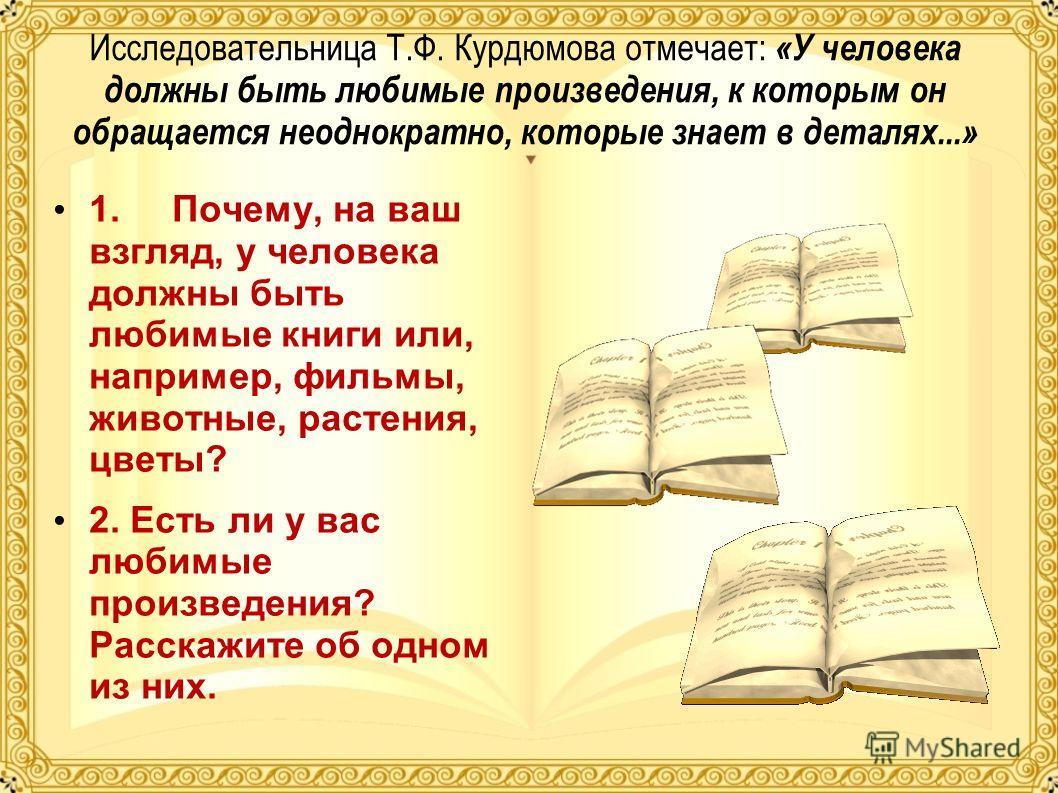 Исследовательница Т.Ф. Курдюмова отмечает: «У человека должны быть любимые произведения, к которым он обращается неоднократно, которые знает в деталях...» 1. Почему, на ваш взгляд, у человека должны быть любимые книги или, например, фильмы, животные,