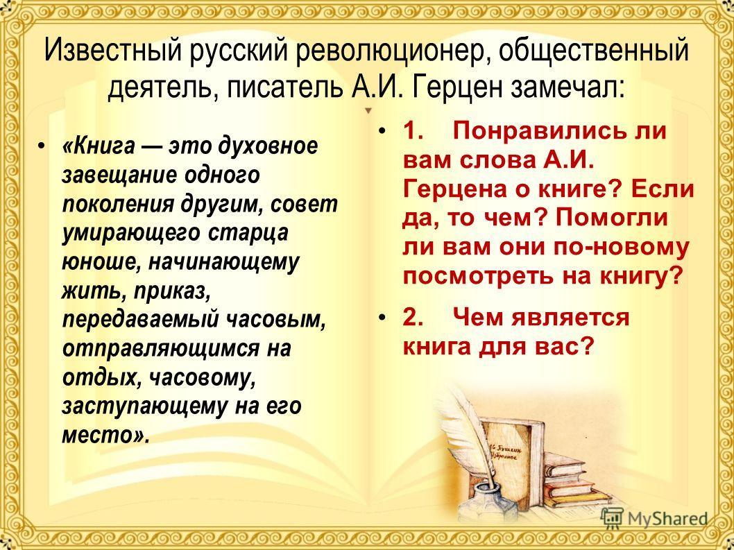 Известный русский революционер, общественный деятель, писатель А.И. Герцен замечал: «Книга это духовное завещание одного поколения другим, совет умирающего старца юноше, начинающему жить, приказ, передаваемый часовым, отправляющимся на отдых, часовом