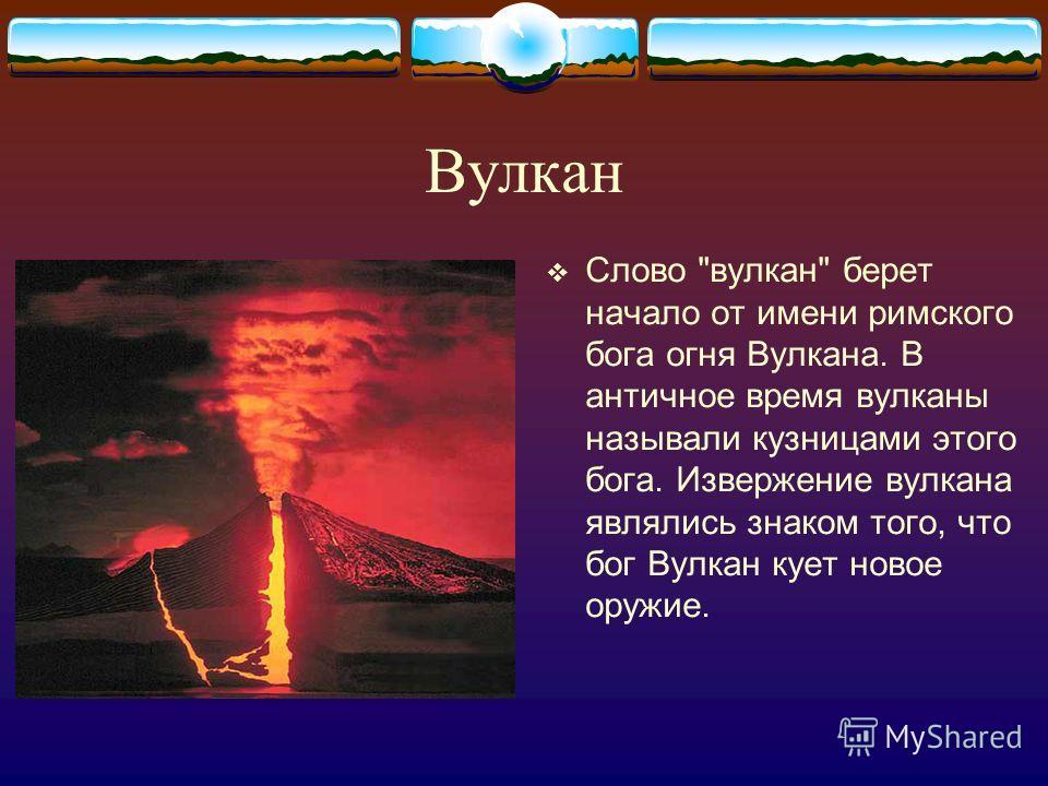 Вулкан Слово вулкан берет начало от имени римского бога огня Вулкана. В античное время вулканы называли кузницами этого бога. Извержение вулкана являлись знаком того, что бог Вулкан кует новое оружие.