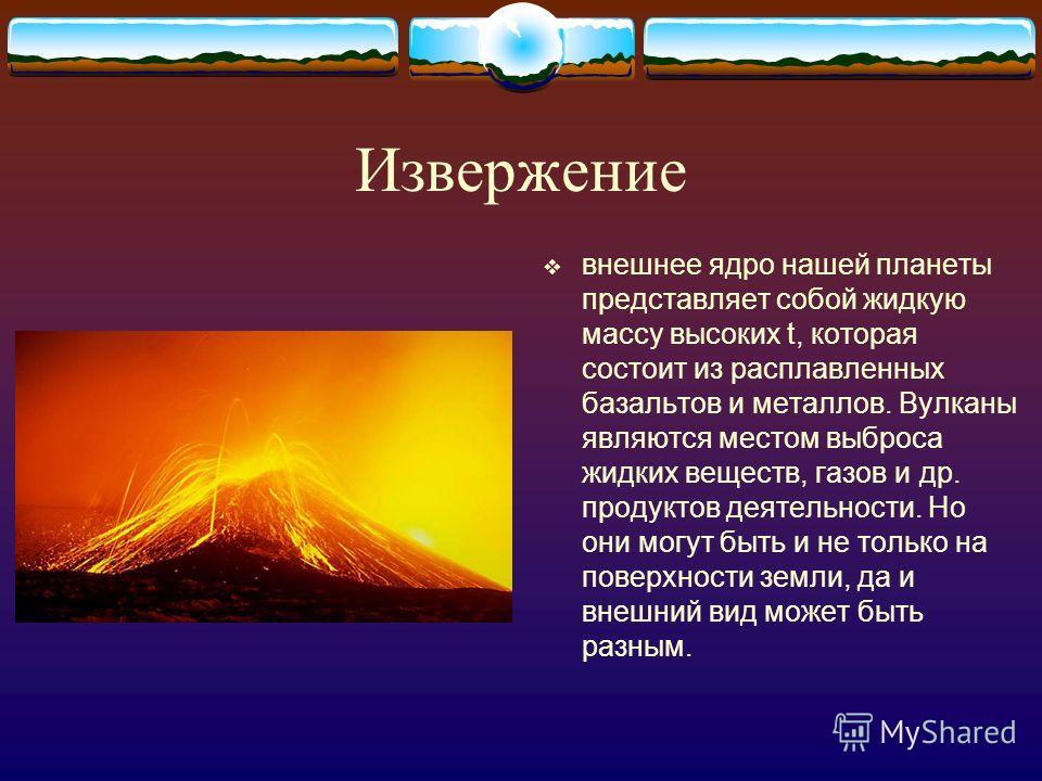 Извержение внешнее ядро нашей планеты представляет собой жидкую массу высоких t, которая состоит из расплавленных базальтов и металлов. Вулканы являются местом выброса жидких веществ, газов и др. продуктов деятельности. Но они могут быть и не только