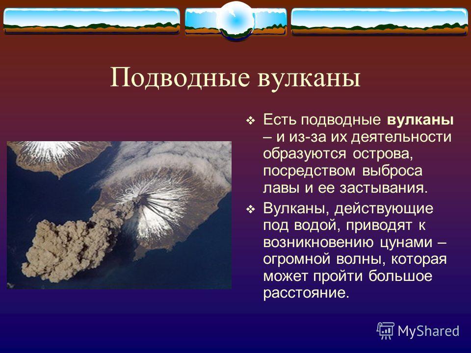 Подводные вулканы Есть подводные вулканы – и из-за их деятельности образуются острова, посредством выброса лавы и ее застывания. Вулканы, действующие под водой, приводят к возникновению цунами – огромной волны, которая может пройти большое расстояние