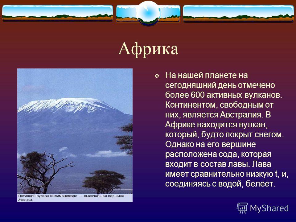 Африка На нашей планете на сегодняшний день отмечено более 600 активных вулканов. Континентом, свободным от них, является Австралия. В Африке находится вулкан, который, будто покрыт снегом. Однако на его вершине расположена сода, которая входит в сос