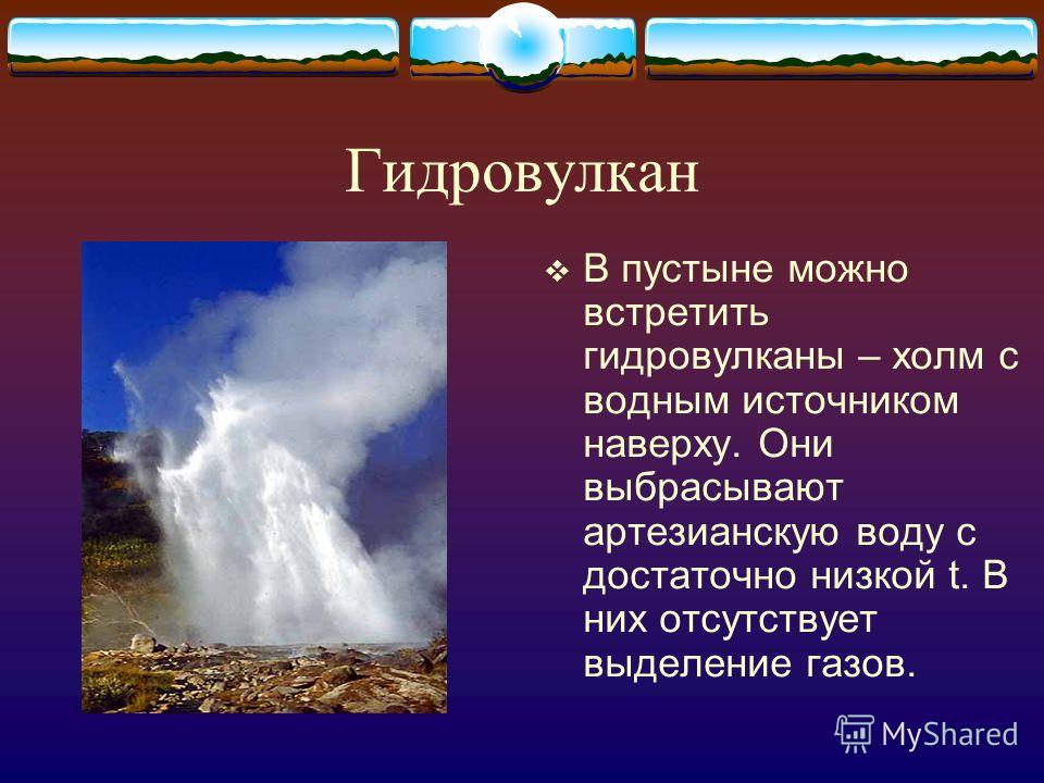 Гидровулкан В пустыне можно встретить гидровулканы – холм с водным источником наверху. Они выбрасывают артезианскую воду с достаточно низкой t. В них отсутствует выделение газов.