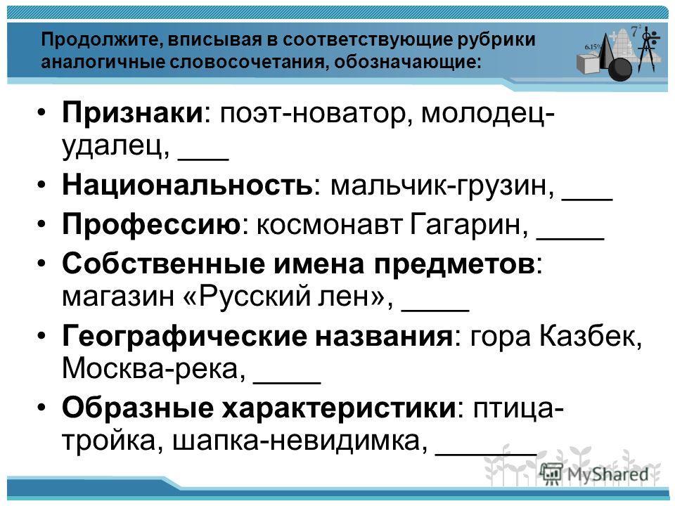Продолжите, вписывая в соответствующие рубрики аналогичные словосочетания, обозначающие: Признаки: поэт-новатор, молодец- удалец, ___ Национальность: мальчик-грузин, ___ Профессию: космонавт Гагарин, ____ Собственные имена предметов: магазин «Русский