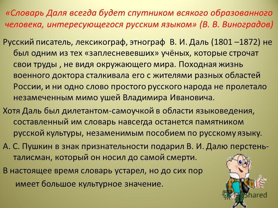 «Словарь Даля всегда будет спутником всякого образованного человека, интересующегося русским языком» (В. В. Виноградов) Русский писатель, лексикограф, этнограф В. И. Даль (1801 –1872) не был одним из тех «заплесневевших» учёных, которые строчат свои
