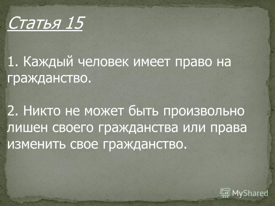 Статья 15 1. Каждый человек имеет право на гражданство. 2. Никто не может быть произвольно лишен своего гражданства или права изменить свое гражданство.