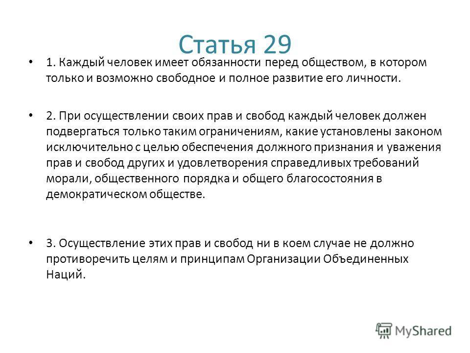 Статья 29 1. Каждый человек имеет обязанности перед обществом, в котором только и возможно свободное и полное развитие его личности. 2. При осуществлении своих прав и свобод каждый человек должен подвергаться только таким ограничениям, какие установл