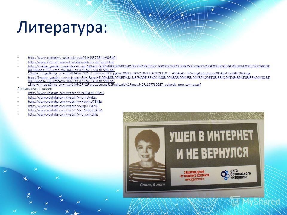 Литература: http://www.compress.ru/article.aspx?id=19574&iid=905#01 http://www.internet-kontrol.ru/stati/deti-v-internete.html http://images.yandex.ru/yandsearch?p=1&text=%D0%B8%D0%BD%D1%82%D0%B5%D1%80%D0%BD%D0%B5%D1%82%20%D0%B8%20%D0%B4%D0%B5%D1%82%