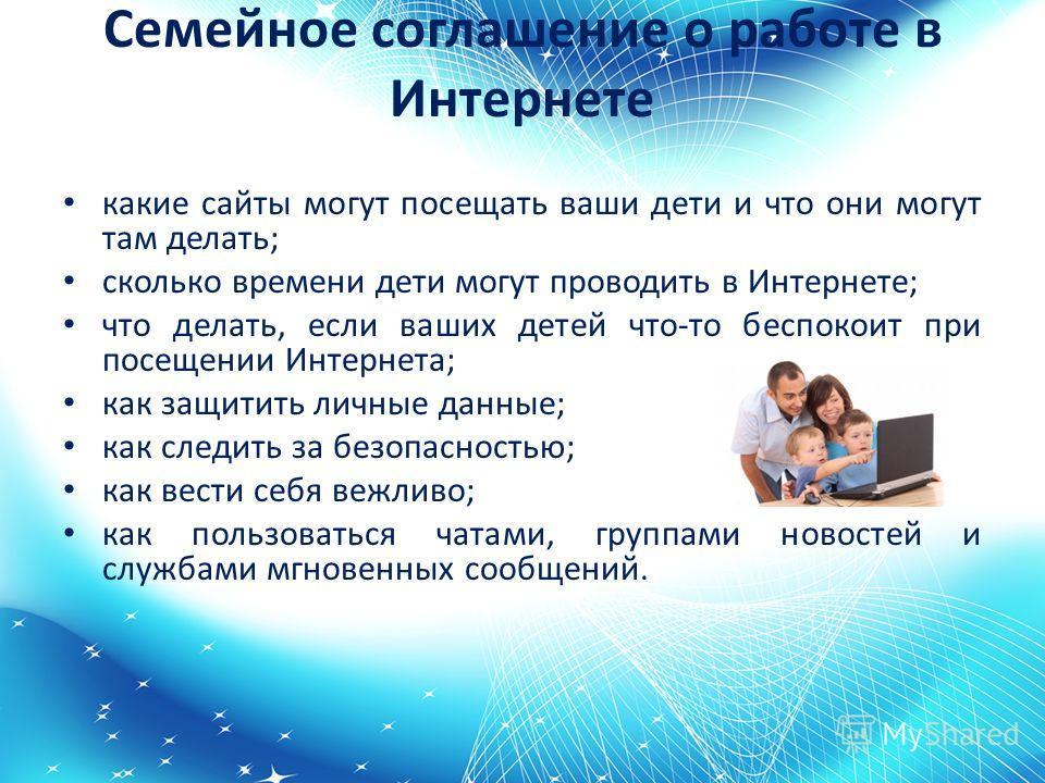 Семейное соглашение о работе в Интернете какие сайты могут посещать ваши дети и что они могут там делать; сколько времени дети могут проводить в Интернете; что делать, если ваших детей что-то беспокоит при посещении Интернета; как защитить личные дан