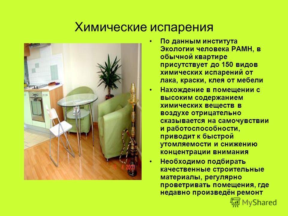 Химические испарения По данным института Экологии человека РАМН, в обычной квартире присутствует до 150 видов химических испарений от лака, краски, клея от мебели Нахождение в помещении с высоким содержанием химических веществ в воздухе отрицательно