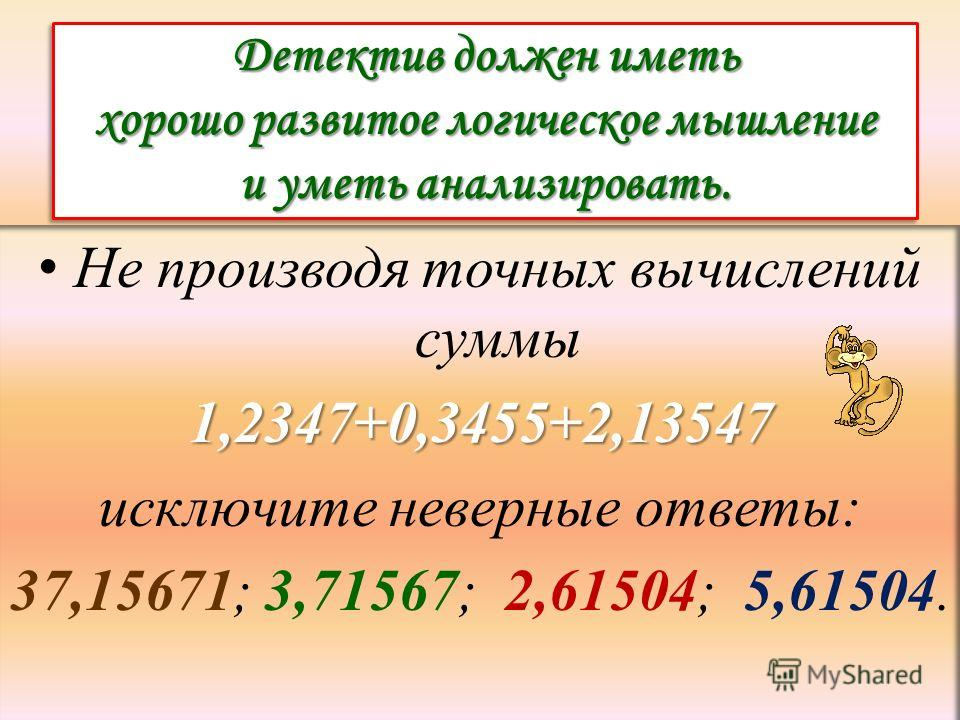 Детектив должен иметь хорошо развитое логическое мышление и уметь анализировать. Не производя точных вычислений суммы1,2347+0,3455+2,13547 исключите неверные ответы: 37,15671; 3,71567; 2,61504; 5,61504.