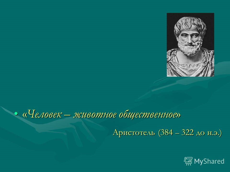 «Человек – животное общественное»«Человек – животное общественное» Аристотель (384 – 322 до н.э.) Аристотель (384 – 322 до н.э.)
