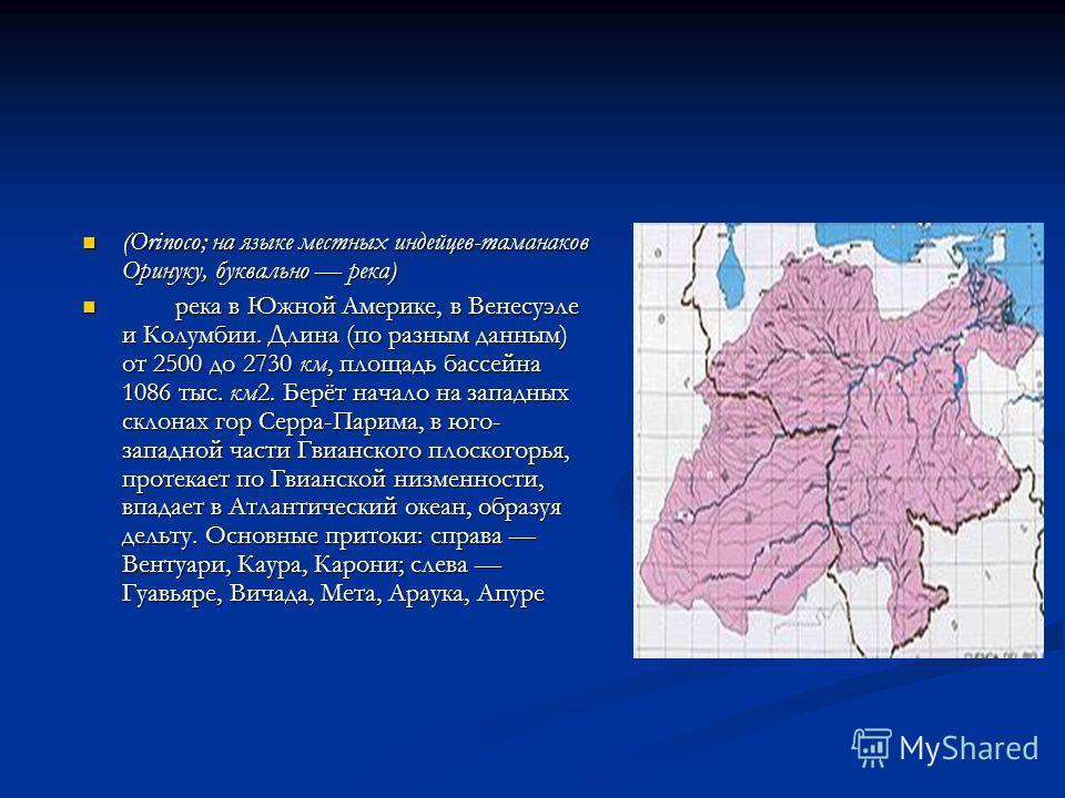 (Orinoco; на языке местных индейцев-таманаков Оринуку, буквально река) (Orinoco; на языке местных индейцев-таманаков Оринуку, буквально река) река в Южной Америке, в Венесуэле и Колумбии. Длина (по разным данным) от 2500 до 2730 км, площадь бассейна
