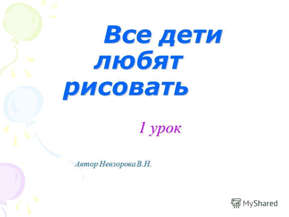 Все дети любят рисовать Все дети любят рисовать 1 урок 1 урок Автор Невзорова В.Н.