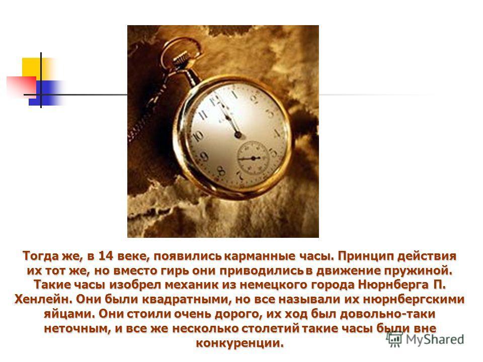 Тогда же, в 14 веке, появились карманные часы. Принцип действия их тот же, но вместо гирь они приводились в движение пружиной. Такие часы изобрел механик из немецкого города Нюрнберга П. Хенлейн. Они были квадратными, но все называли их нюрнбергскими