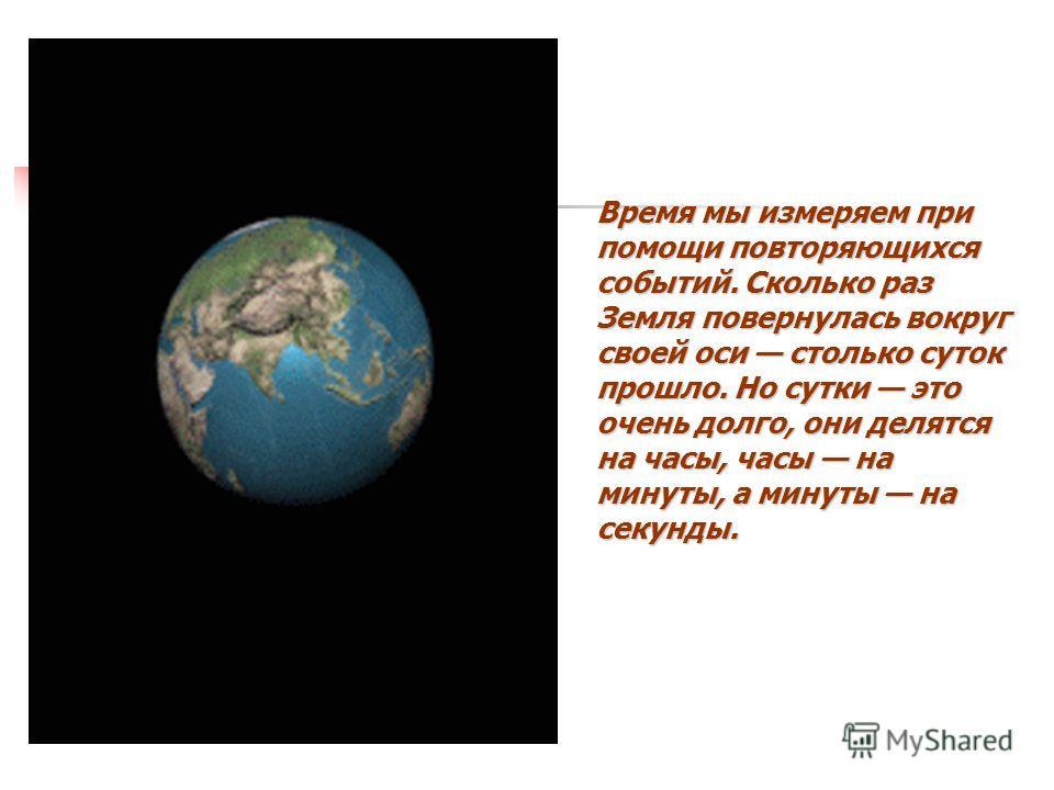 Время мы измеряем при помощи повторяющихся событий. Сколько раз Земля повернулась вокруг своей оси столько суток прошло. Но сутки это очень долго, они делятся на часы, часы на минуты, а минуты на секунды.