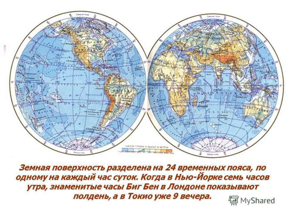Земная поверхность разделена на 24 временных пояса, по одному на каждый час суток. Когда в Нью-Йорке семь часов утра, знаменитые часы Биг Бен в Лондоне показывают полдень, а в Токио уже 9 вечера.