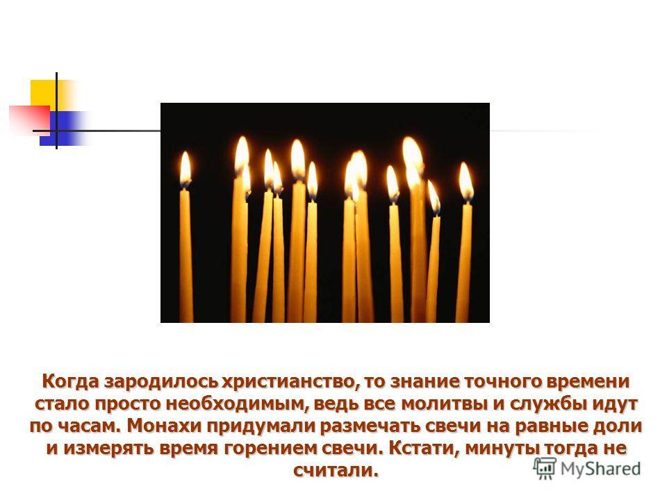 Когда зародилось христианство, то знание точного времени стало просто необходимым, ведь все молитвы и службы идут по часам. Монахи придумали размечать свечи на равные доли и измерять время горением свечи. Кстати, минуты тогда не считали.