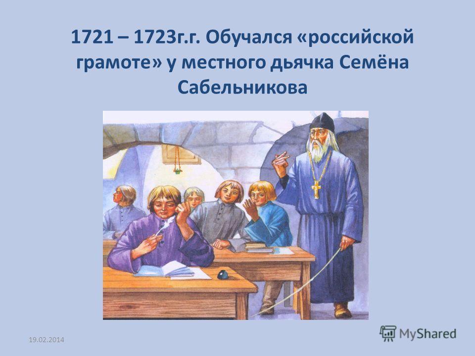 1721 – 1723г.г. Обучался «российской грамоте» у местного дьячка Семёна Сабельникова