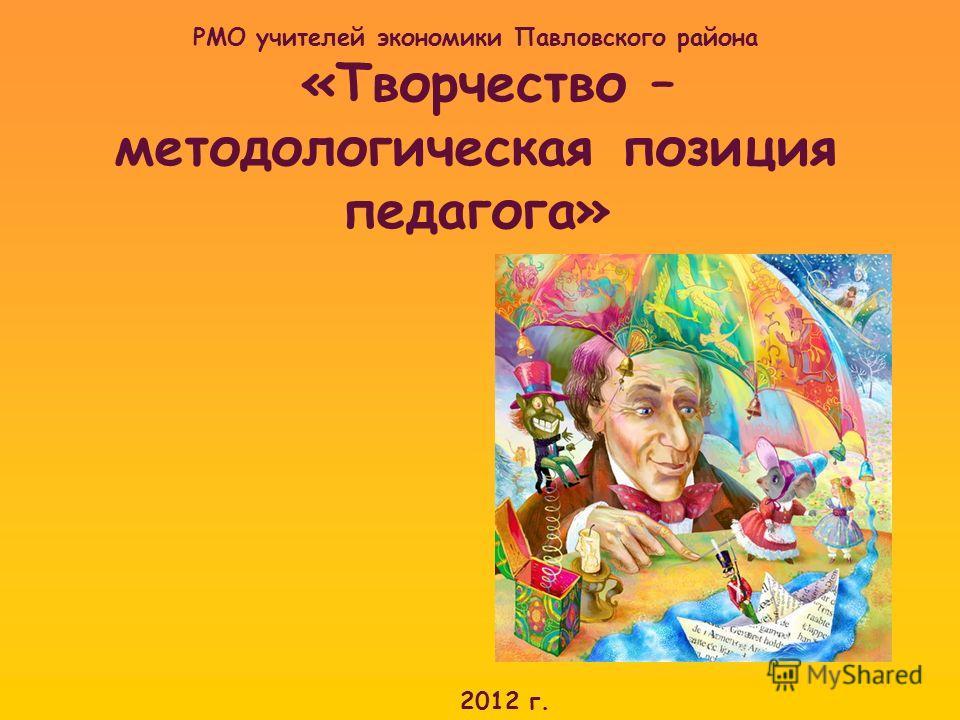 РМО учителей экономики Павловского района «Творчество – методологическая позиция педагога» 2012 г.