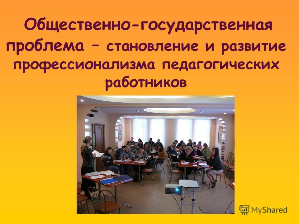 Общественно-государственная проблема – становление и развитие профессионализма педагогических работников