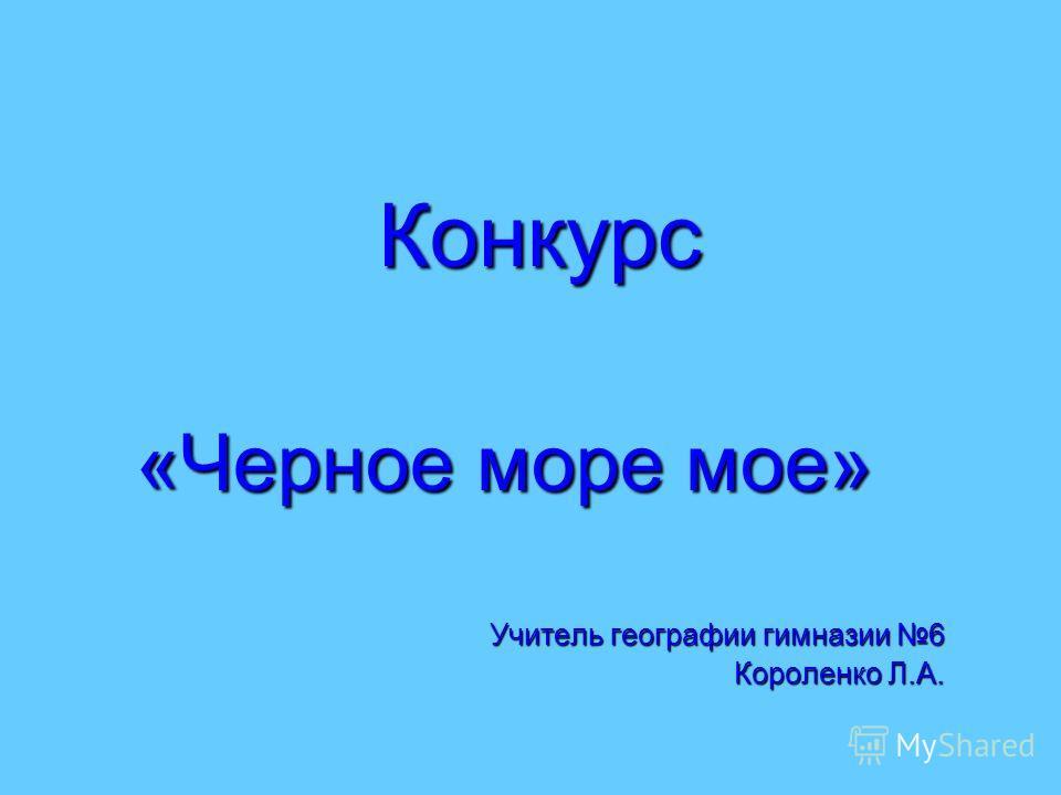 Конкурс «Черное море мое» Учитель географии гимназии 6 Короленко Л.А.