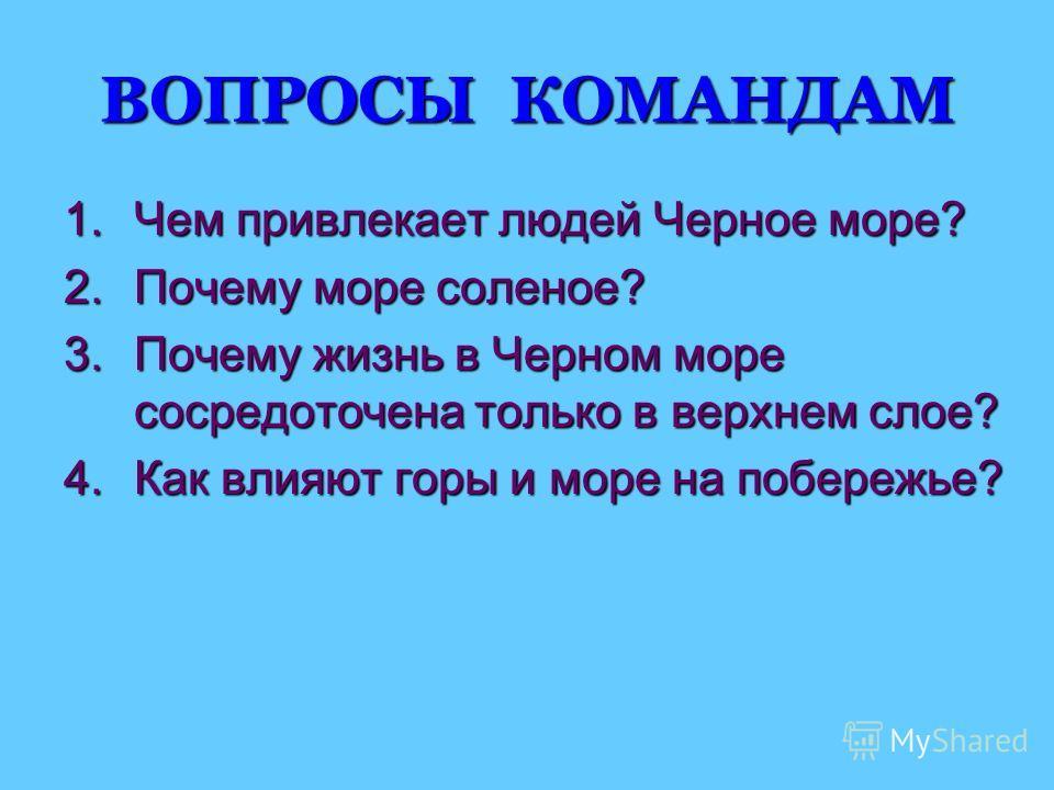 ВОПРОСЫ КОМАНДАМ 1.Чем привлекает людей Черное море? 2.Почему море соленое? 3.Почему жизнь в Черном море сосредоточена только в верхнем слое? 4.Как влияют горы и море на побережье?