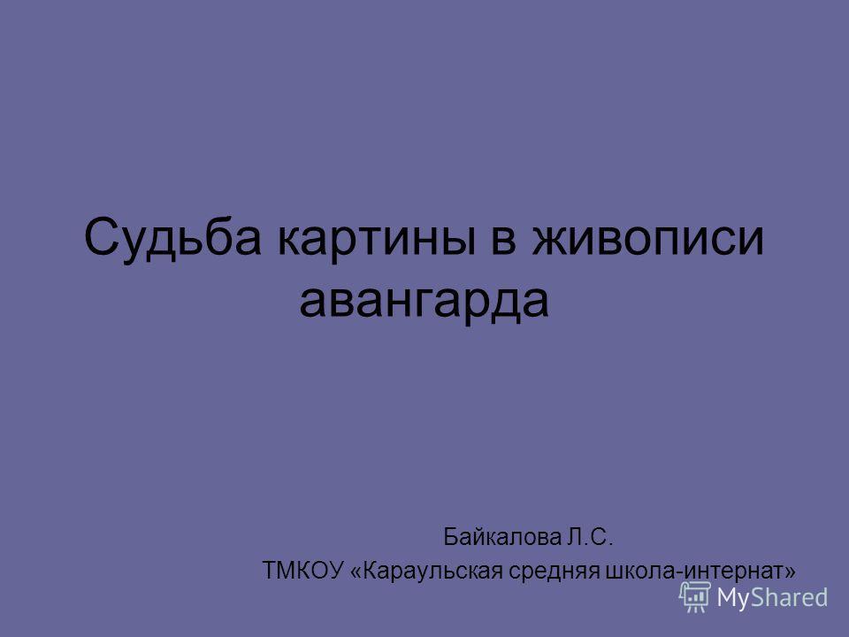Судьба картины в живописи авангарда Байкалова Л.С. ТМКОУ «Караульская средняя школа-интернат»