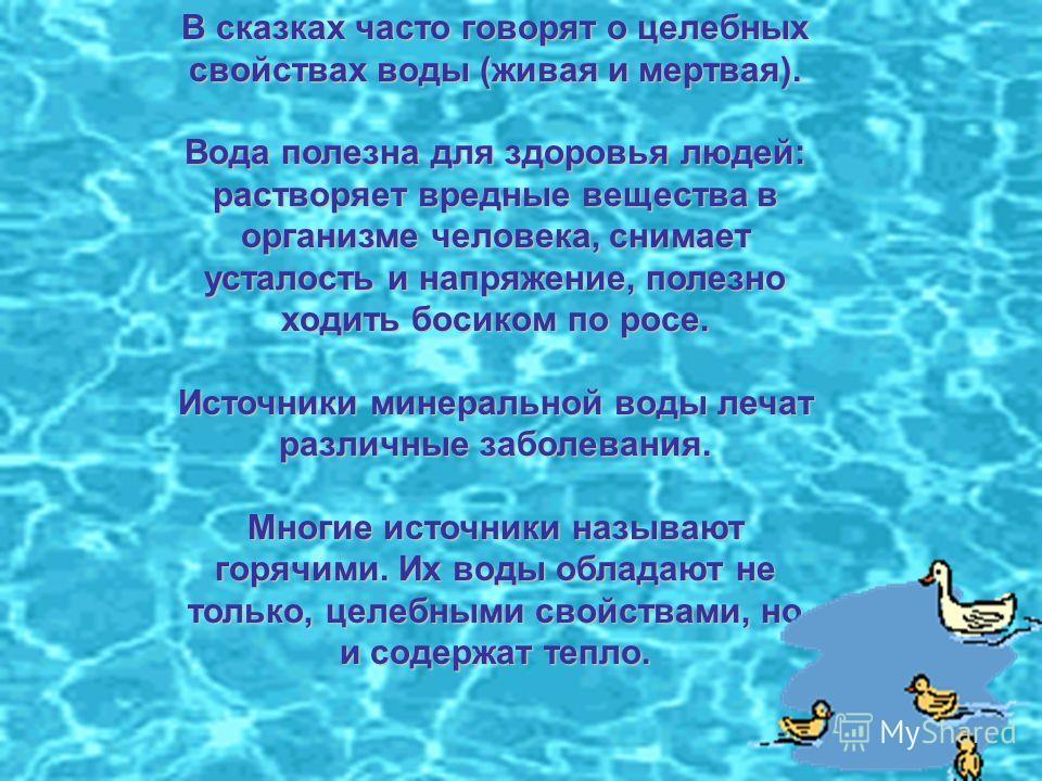 В сказках часто говорят о целебных свойствах воды (живая и мертвая). Вода полезна для здоровья людей: растворяет вредные вещества в организме человека, снимает усталость и напряжение, полезно ходить босиком по росе. Источники минеральной воды лечат р