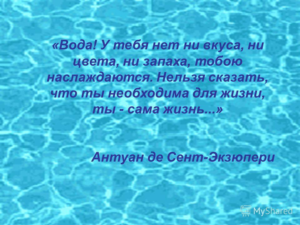 «Вода! У тебя нет ни вкуса, ни цвета, ни запаха, тобою наслаждаются. Нельзя сказать, что ты необходима для жизни, ты - сама жизнь...» Антуан де Сент-Экзюпери