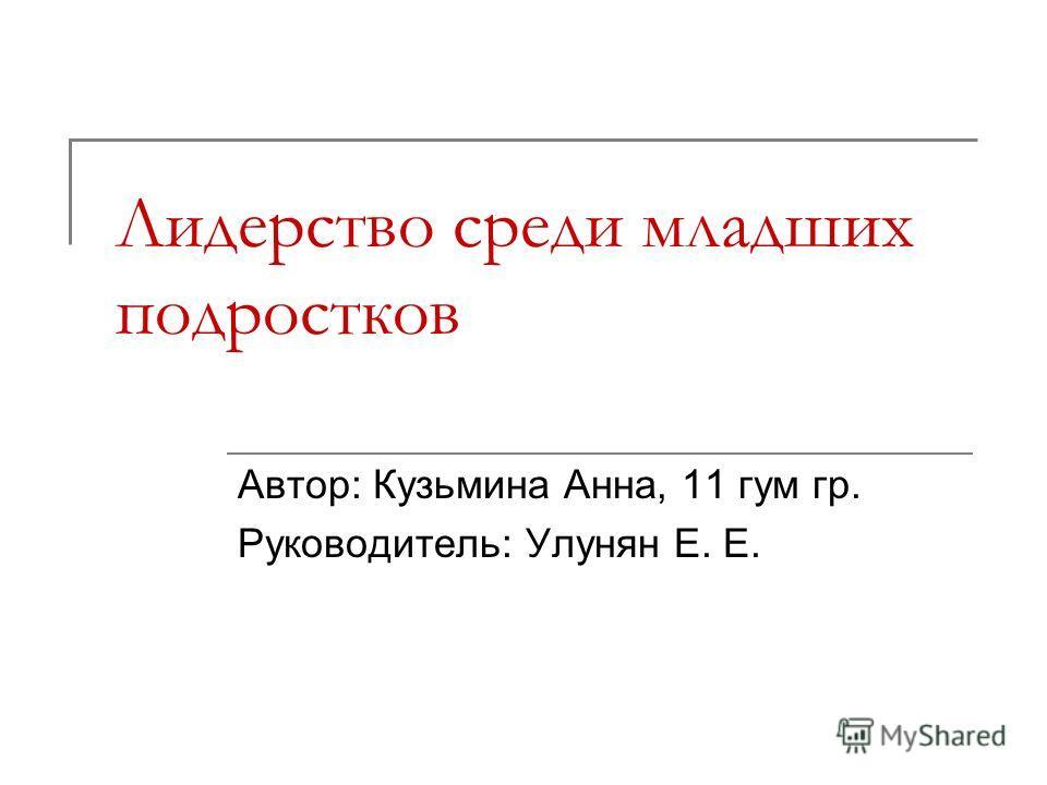 Лидерство среди младших подростков Автор: Кузьмина Анна, 11 гум гр. Руководитель: Улунян Е. Е.