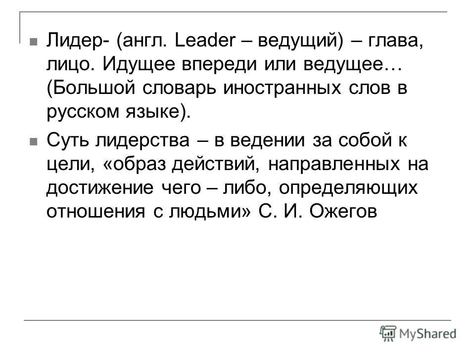 Лидер- (англ. Leader – ведущий) – глава, лицо. Идущее впереди или ведущее… (Большой словарь иностранных слов в русском языке). Суть лидерства – в ведении за собой к цели, «образ действий, направленных на достижение чего – либо, определяющих отношения