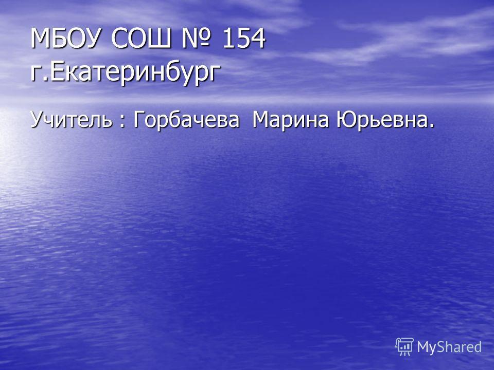 МБОУ СОШ 154 г.Екатеринбург Учитель : Горбачева Марина Юрьевна.