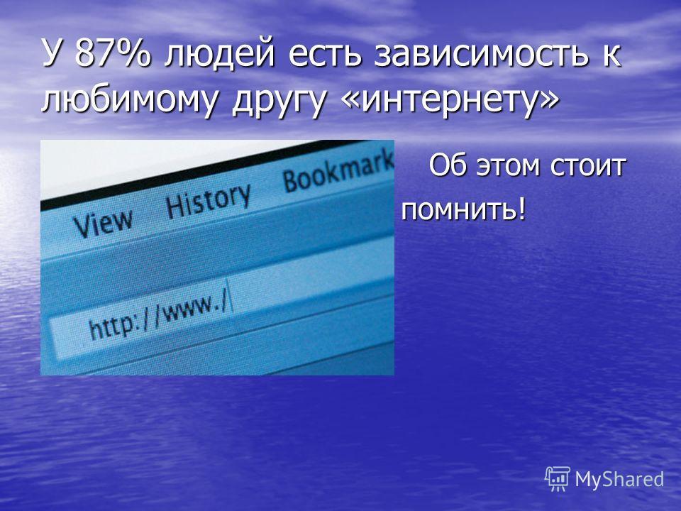 У 87% людей есть зависимость к любимому другу «интернету» Об этом стоит Об этом стоит помнить! помнить!