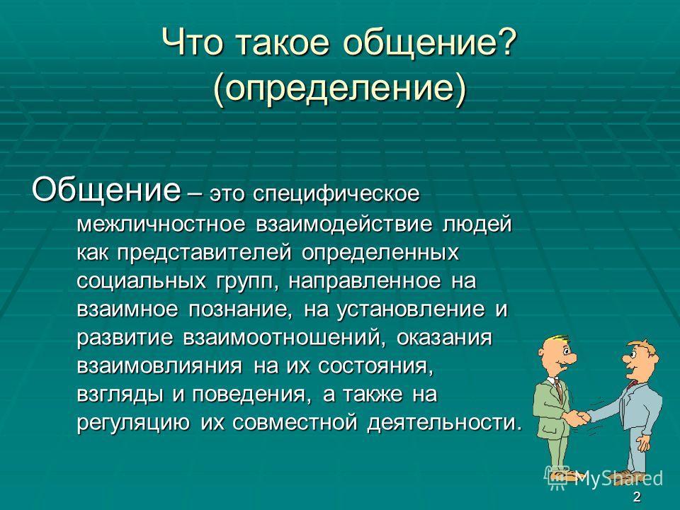 2 Что такое общение? (определение) Общение – это специфическое межличностное взаимодействие людей как представителей определенных социальных групп, направленное на взаимное познание, на установление и развитие взаимоотношений, оказания взаимовлияния