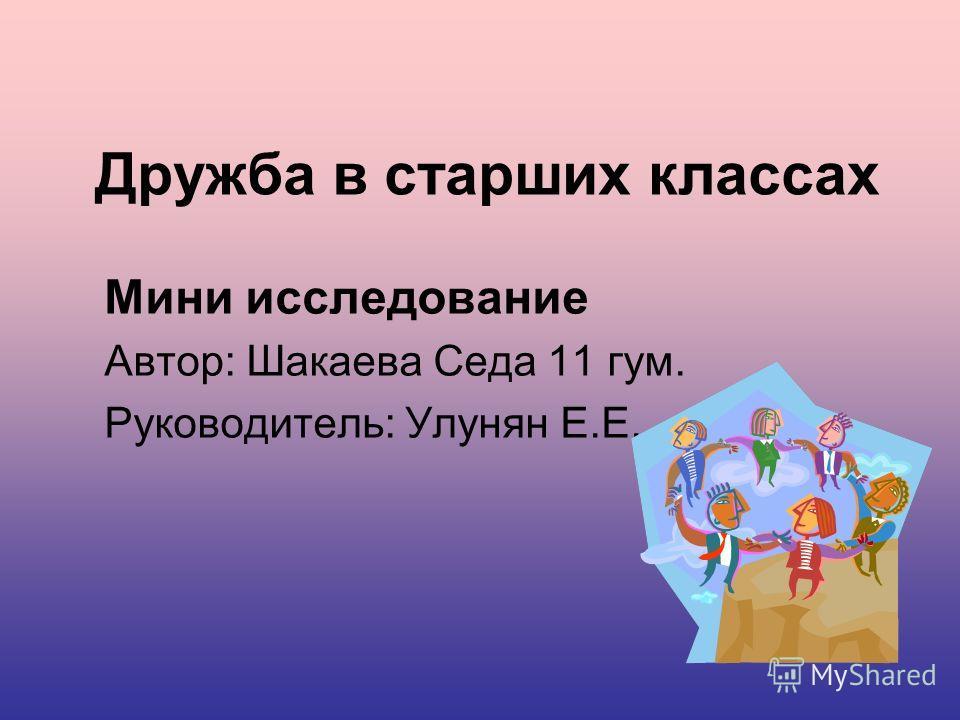 Дружба в старших классах Мини исследование Автор: Шакаева Седа 11 гум. Руководитель: Улунян Е.Е.