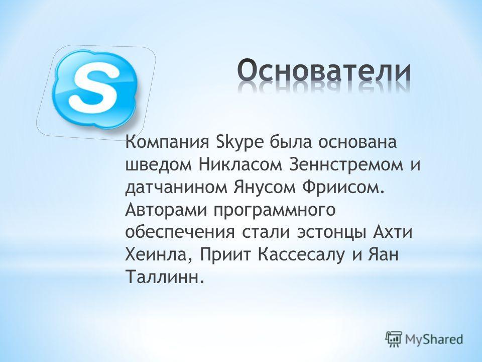 Компания Skype была основана шведом Никласом Зеннстремом и датчанином Янусом Фриисом. Авторами программного обеспечения стали эстонцы Ахти Хеинла, Приит Кассесалу и Яан Таллинн.