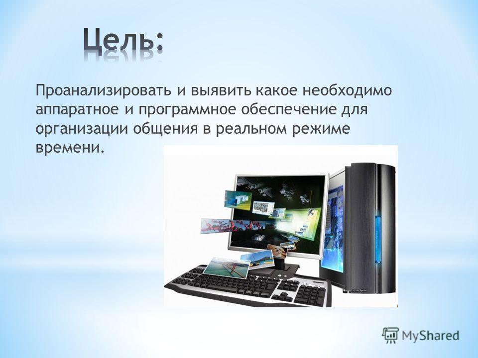 Проанализировать и выявить какое необходимо аппаратное и программное обеспечение для организации общения в реальном режиме времени.