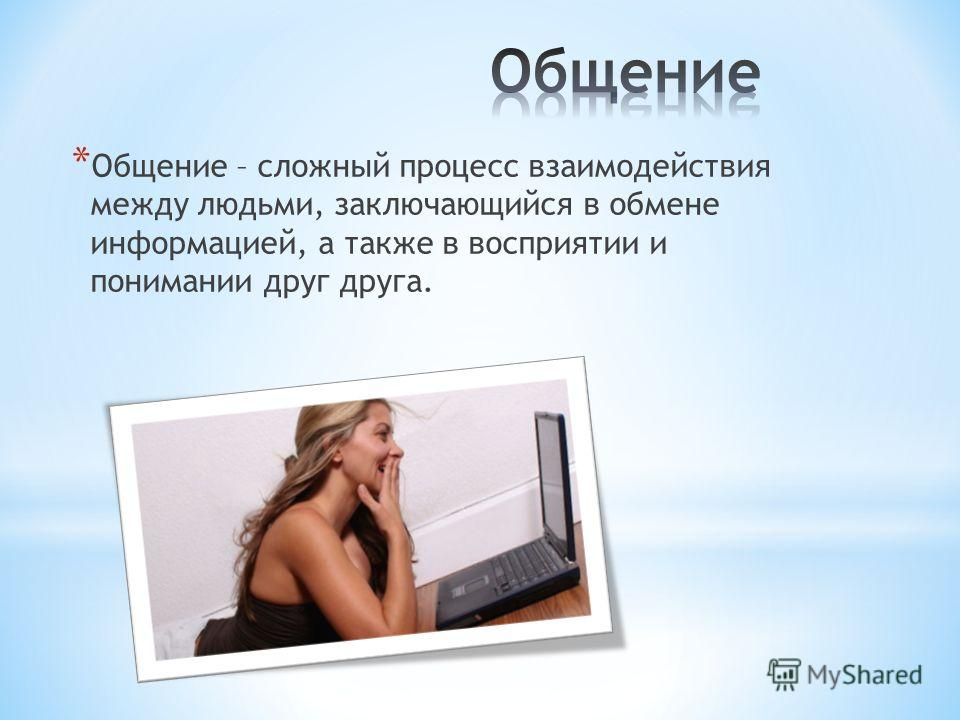 * Общение – сложный процесс взаимодействия между людьми, заключающийся в обмене информацией, а также в восприятии и понимании друг друга.