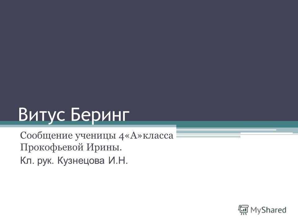 Витус Беринг Сообщение ученицы 4«А»класса Прокофьевой Ирины. Кл. рук. Кузнецова И.Н.