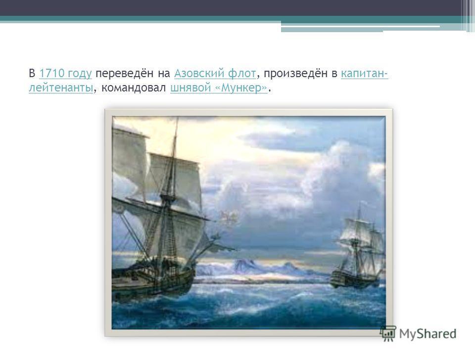В 1710 году переведён на Азовский флот, произведён в капитан- лейтенанты, командовал шнявой «Мункер».1710 годуАзовский флоткапитан- лейтенантышнявой «Мункер»