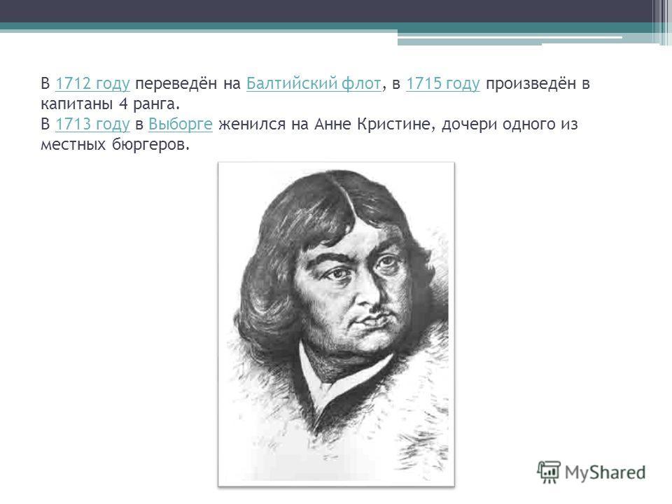 В 1712 году переведён на Балтийский флот, в 1715 году произведён в капитаны 4 ранга. В 1713 году в Выборге женился на Анне Кристине, дочери одного из местных бюргеров.1712 годуБалтийский флот1715 году1713 годуВыборге
