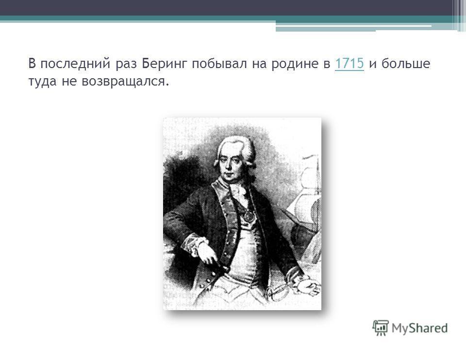 В последний раз Беринг побывал на родине в 1715 и больше туда не возвращался.1715