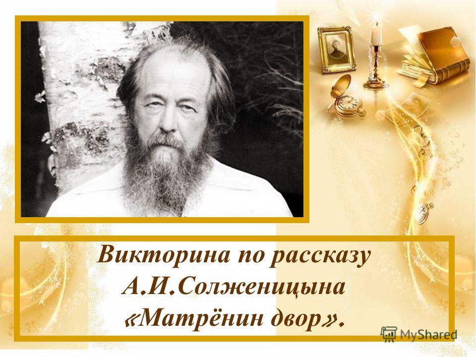 Викторина п о р ассказу А. И. Солженицына « Матрёнин д вор ».